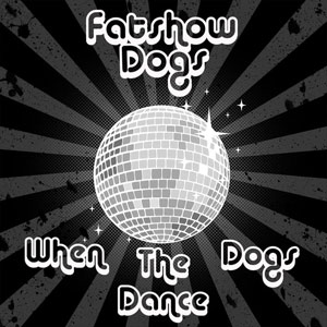 Fatshow Dogs – When The Dogs Dance